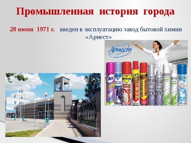 Промышленная история города 28 июня 1971 г. -  введен в эксплуатацию завод бытовой химии «Арнест»