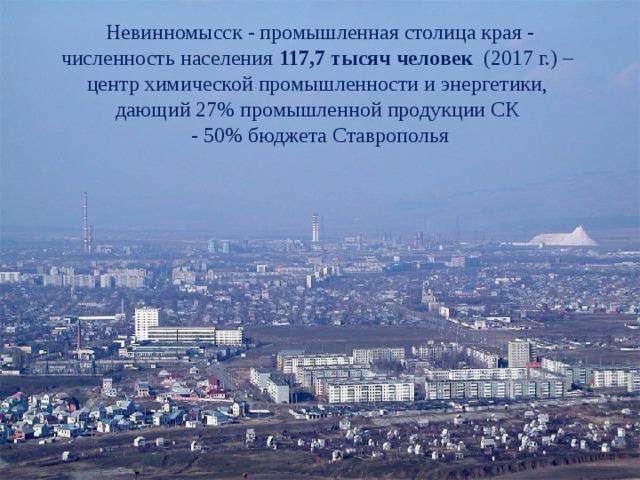Невинномысск - промышленная столица края - численность населения 117,7 тысяч человек (2017 г.) – центр химической промышленности и энергетики, дающий 27% промышленной продукции СК - 50% бюджета Ставрополья