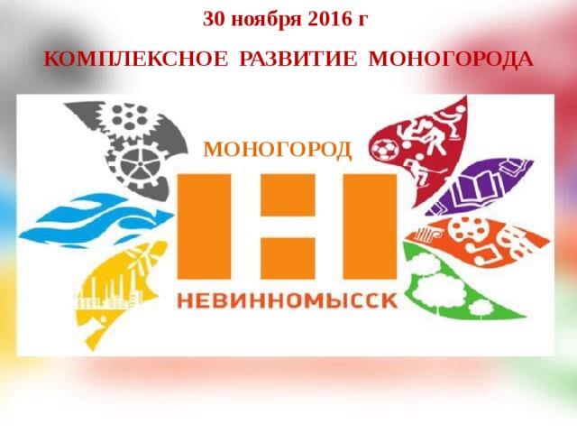 30 ноября 2016 г  КОМПЛЕКСНОЕ РАЗВИТИе МОНОГОРОДА МОНОГОРОД
