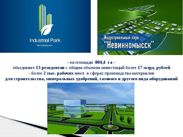 - на площади 804,4 га – объединяет 1 3 резидентов собщим объемом инвестиций более 17млрд. рублей  - более 2тыс. рабочих мест в сферах производства материалов  для строительства, минеральных удобрений, газового и другого вида оборудований