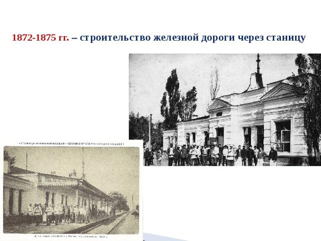 1872-1875 гг.  – строительство железной дороги через станицу