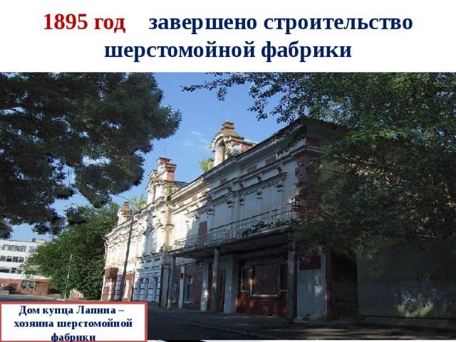 1895 год – завершено строительство шерстомойной фабрики Дом купца Лапина – хозяина шерстомойной фабрики