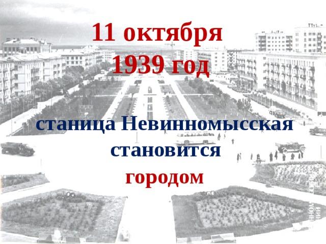 11 октября  1939 год станица Невинномысская становится городом