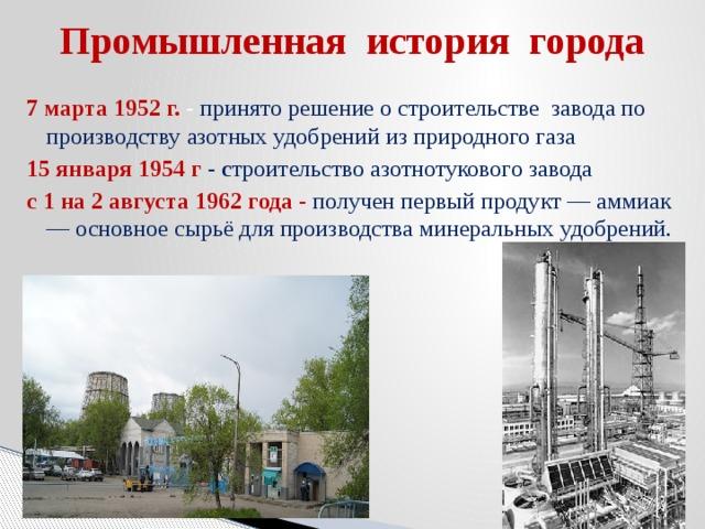 Промышленная история города 7 марта 1952 г. -  принято решение о строительстве завода по производству азотных удобрений из природного газа 15 января 1954 г -  с троительство азотнотукового завода с 1 на 2 августа 1962 года - получен первый продукт — аммиак — основное сырьё для производства минеральных удобрений.