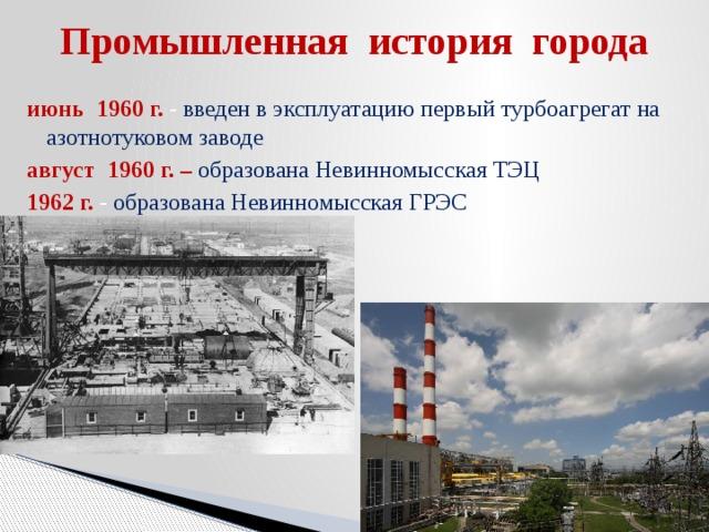 Промышленная история города июнь 1960 г. -  введен в эксплуатацию первый турбоагрегат на азотнотуковом заводе август 1960 г. – образована Невинномысская ТЭЦ 1962 г. - образована Невинномысская ГРЭС