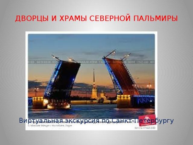 ДВОРЦЫ И ХРАМЫ СЕВЕРНОЙ ПАЛЬМИРЫ Виртуальная экскурсия по Санкт-Петербургу