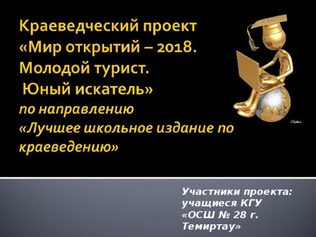 Участники проекта: учащиеся КГУ «ОСШ № 28 г. Темиртау»