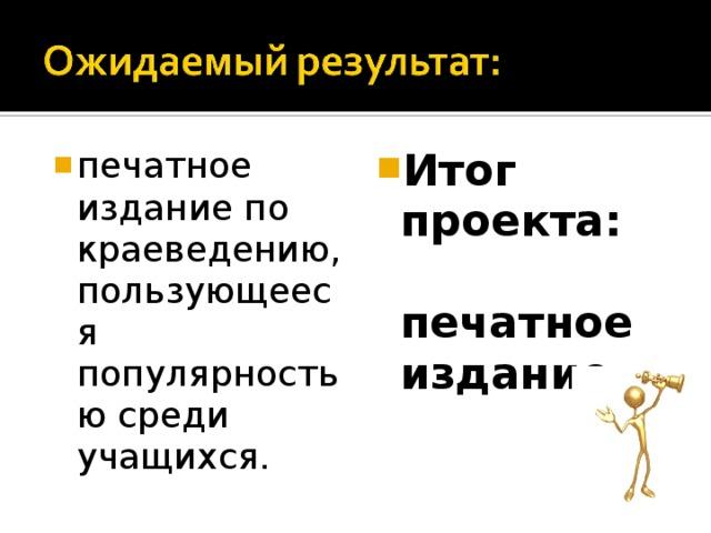 печатное издание по краеведению, пользующееся популярностью среди учащихся.  Итог проекта: