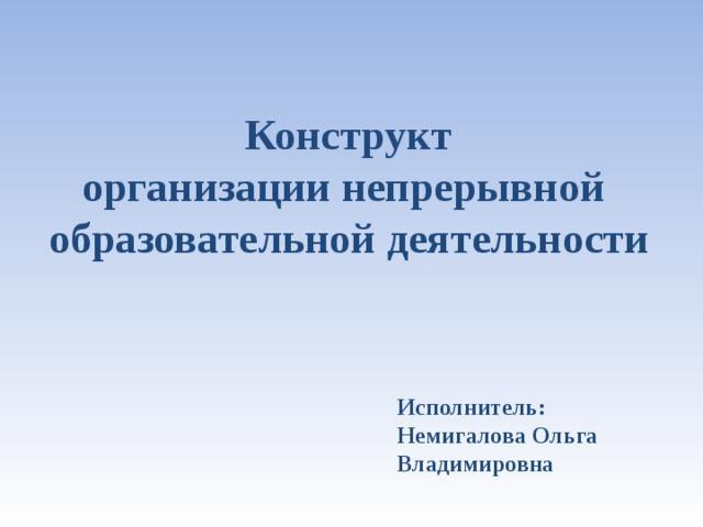 Конструкт  организации непрерывной  образовательной деятельности  Исполнитель: Немигалова Ольга Владимировна