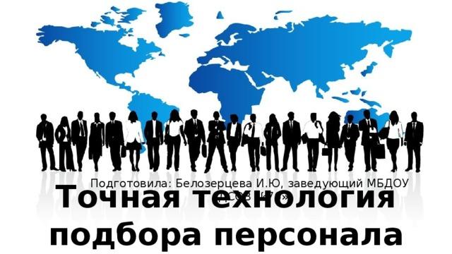 Точная технология подбора персонала Подготовила: Белозерцева И.Ю, заведующий МБДОУ «ДСОВ №76»