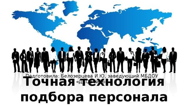 Подготовила: Белозерцева И.Ю, заведующий МБДОУ «ДСОВ №76» Точная технология подбора персонала