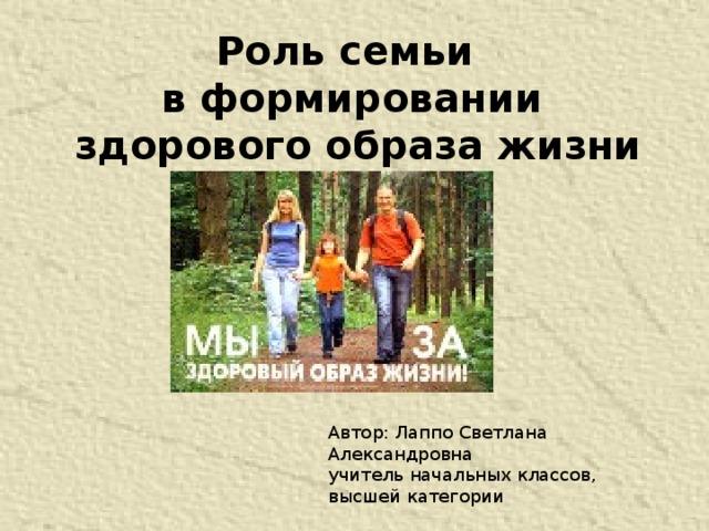 Роль семьи в формировании  здорового образа жизни Автор: Лаппо Светлана Александровна учитель начальных классов, высшей категории