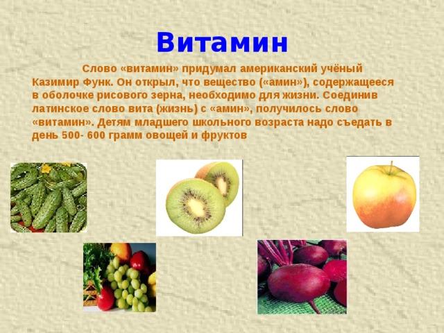 Витамин  Слово «витамин» придумал американский учёный Казимир Функ. Он открыл, что вещество («амин»), содержащееся в оболочке рисового зерна, необходимо для жизни. Соединив латинское слово вита (жизнь) с «амин», получилось слово «витамин». Детям младшего школьного возраста надо съедать в день 500- 600 грамм овощей и фруктов