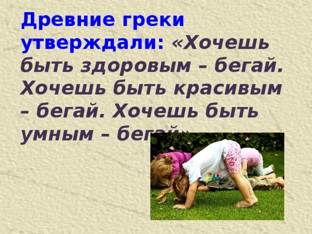 Древние греки утверждали: «Хочешь быть здоровым – бегай. Хочешь быть красивым – бегай. Хочешь быть умным – бегай»