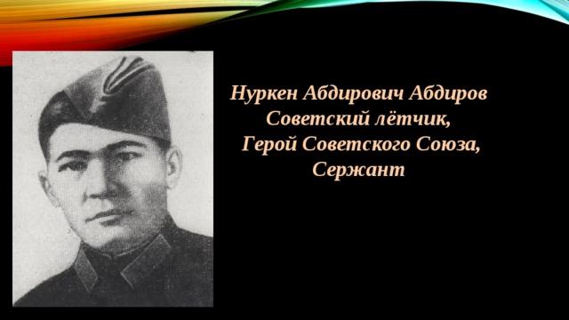 Нуркен Абдирович Абдиров Советский лётчик,  Герой Советского Союза, Сержант