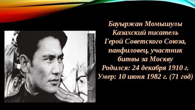 Бауыржан Момышулы Казахский писатель Герой Советского Союза, панфиловец, участник битвы за Москву Родился: 24 декабря 1910 г. Умер: 10 июня 1982 г. (71 год)