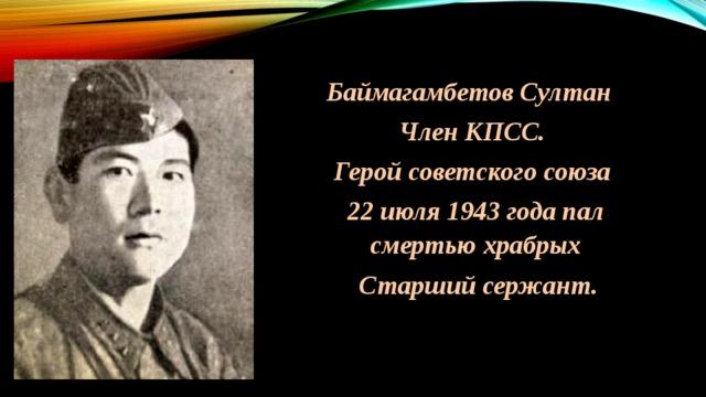 Баймагамбетов Султан  Член КПСС. Герой советского союза 22 июля 1943 года пал смертью храбрых  Старший сержант.
