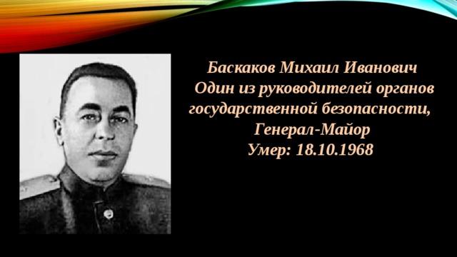 Баскаков Михаил Иванович  Один из руководителей органов государственной безопасности, Генерал-Майор Умер: 18.10.1968