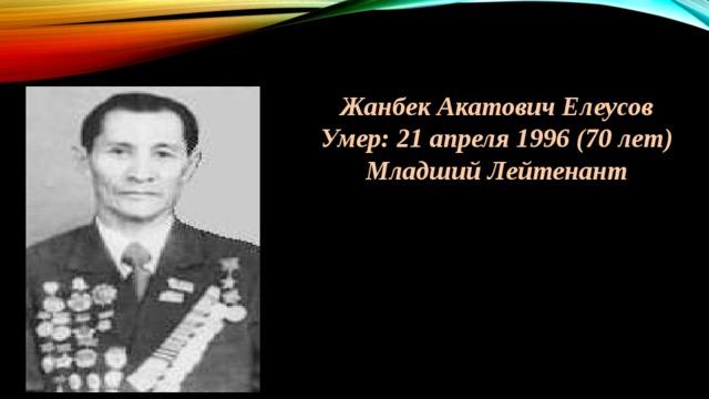 Жанбек Акатович Елеусов Умер: 21 апреля 1996 (70 лет) Младший Лейтенант