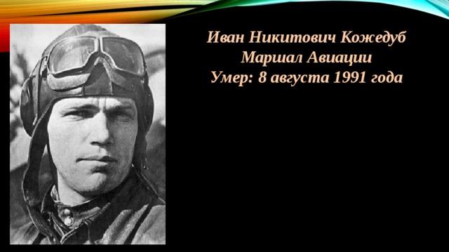Иван Никитович Кожедуб Маршал Авиации Умер: 8 августа 1991 года