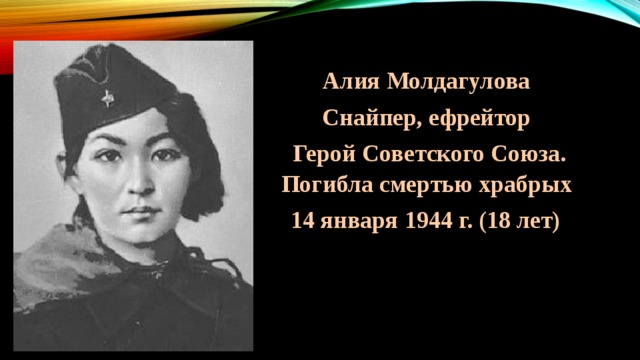 Алия Молдагулова Снайпер, ефрейтор  Герой Советского Союза. Погибла смертью храбрых 14 января 1944 г. (18 лет)