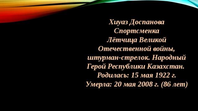 Хиуаз Доспанова Спортсменка Лётчица Великой Отечественной войны, штурман-стрелок. Народный Герой Республики Казахстан. Родилась: 15 мая 1922 г. Умерла: 20 мая 2008 г. (86 лет)