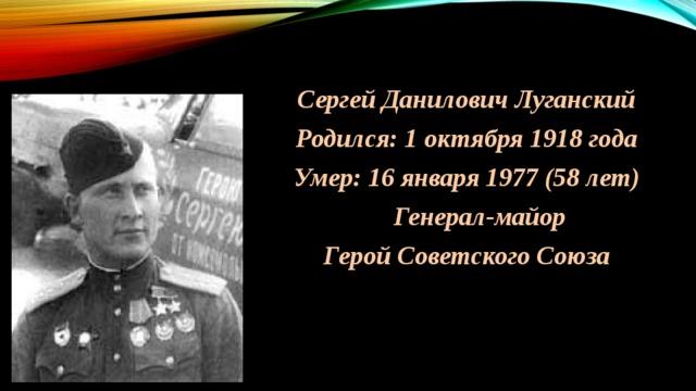 Сергей Данилович Луганский Родился: 1 октября 1918 года Умер: 16 января 1977 (58 лет)  Генерал-майор Герой Советского Союза