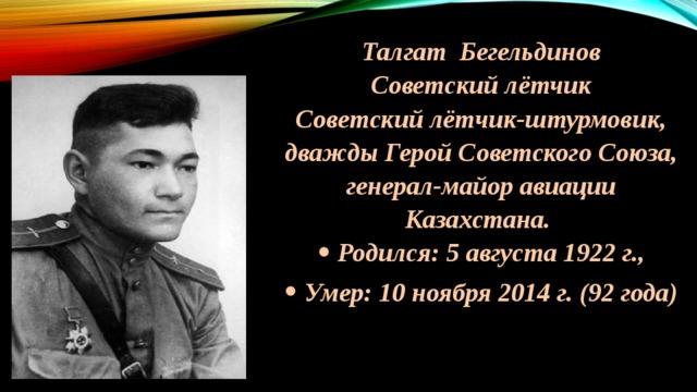 Талгат Бегельдинов Советский лётчик Советский лётчик-штурмовик, дважды Герой Советского Союза, генерал-майор авиации Казахстана.