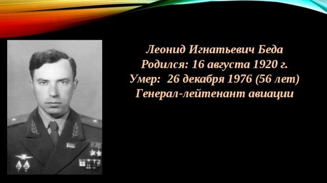 Леонид Игнатьевич Беда Родился: 16 августа 1920 г. Умер: 26 декабря 1976 (56 лет) Генерал-лейтенант авиации