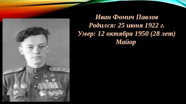 Иван Фомич Павлов Родился: 25 июня 1922 г. Умер: 12 октября 1950 (28 лет) Майор