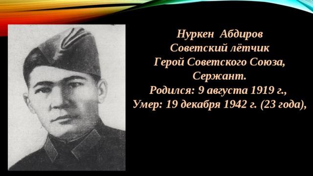 Нуркен Абдиров Советский лётчик Герой Советского Союза, Сержант. Родился: 9 августа 1919 г., Умер: 19 декабря 1942 г. (23 года),