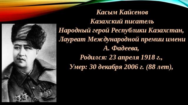 Касым Кайсенов Казахский писатель Народный герой Республики Казахстан, Лауреат Международной премии имени А. Фадеева, Родился: 23 апреля 1918 г., Умер: 30 декабря 2006 г. (88 лет),