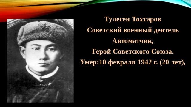 Тулеген Тохтаров Советский военный деятель Автоматчик,  Герой Советского Союза. Умер:10 февраля 1942 г. (20 лет),