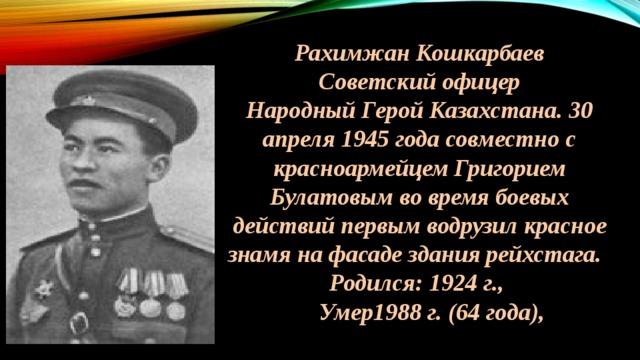 Рахимжан Кошкарбаев Советский офицер Народный Герой Казахстана. 30 апреля 1945 года совместно с красноармейцем Григорием Булатовым во время боевых действий первым водрузил красное знамя на фасаде здания рейхстага.  Родился: 1924 г.,  Умер1988 г. (64 года),
