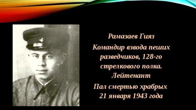 Рамазаев Гияз Командир взвода пеших разведчиков, 128-го стрелкового полка. Лейтенант Пал смертью храбрых 21 января 1943 года