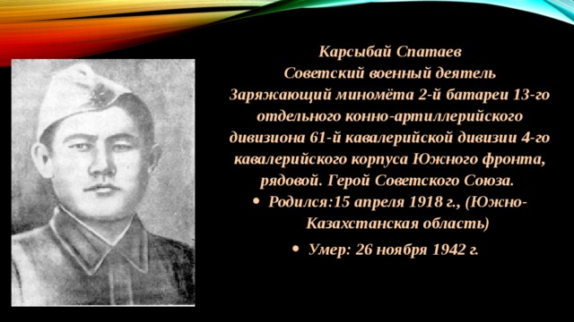 Карсыбай Спатаев Советский военный деятель Заряжающий миномёта 2-й батареи 13-го отдельного конно-артиллерийского дивизиона 61-й кавалерийской дивизии 4-го кавалерийского корпуса Южного фронта, рядовой. Герой Советского Союза.