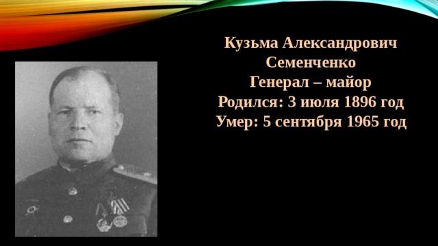 Кузьма Александрович Семенченко Генерал – майор Родился: 3 июля 1896 год Умер: 5 сентября 1965 год