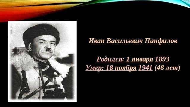 Иван Васильевич Панфилов  Родился: 1 января  1893 Умер: 18 ноября  1941  (48 лет)