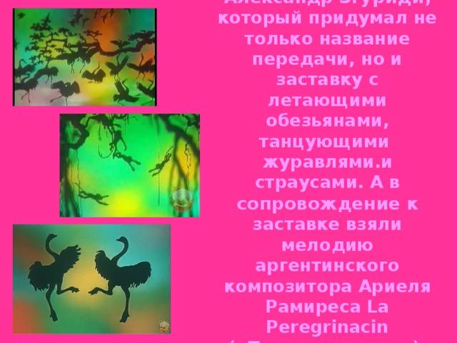 В середине 1969 года с программой начал сотрудничать известный на то время кинорежиссёр Александр Згуриди , который придумал не только название передачи, но и заставку с летающими обезьянами, танцующими журавлями.и страусами. А в сопровождение к заставке взяли мелодию аргентинского композитора Ариеля Рамиреса La Peregrinacin («Паломничество»), исполняемую оркестром под управлением композитора Поля Мориа.