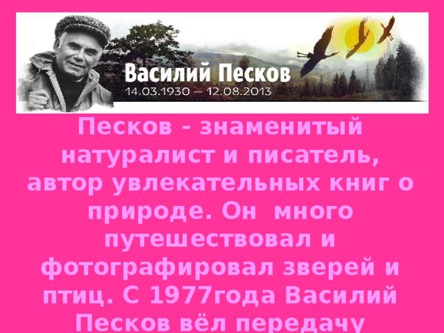 С 1975 по 1990 год программу вёл Василий Песков - знаменитый натуралист и писатель, автор увлекательных книг о природе. Он много путешествовал и фотографировал зверей и птиц. С 1977года Василий Песков вёл передачу совместно с Николаем Дроздовым.