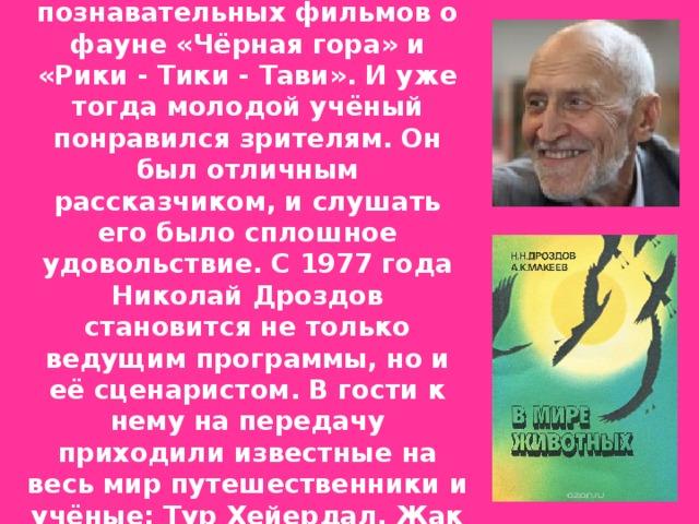 Ещё в 1968 году, Николай Николаевич Дроздов был научный консультантом документально-познавательных фильмов о фауне «Чёрная гора» и «Рики - Тики - Тави». И уже тогда молодой учёный понравился зрителям. Он был отличным рассказчиком, и слушать его было сплошное удовольствие. С 1977 года Николай Дроздов становится не только ведущим программы, но и её сценаристом. В гости к нему на передачу приходили известные на весь мир путешественники и учёные: Тур Хейердал, Жак -Ив Кусто, Бернард Гржимек, Джон Спаркс и Джеральд Даррелл.