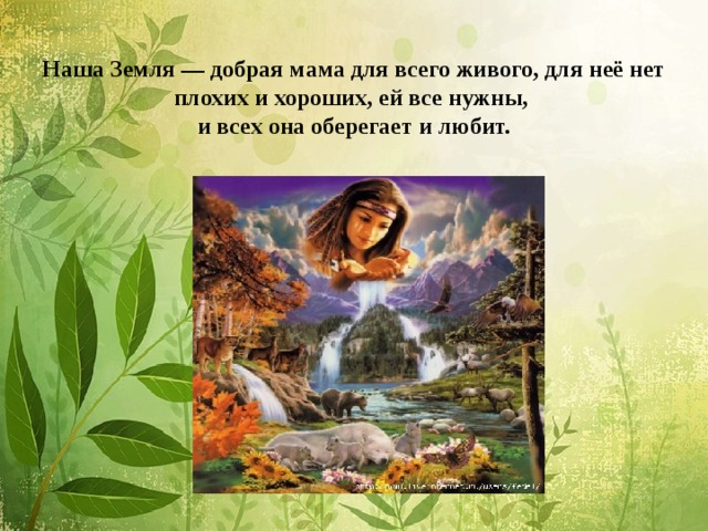 Наша Земля — добрая мама для всего живого, для неё нет плохих и хороших, ей все нужны,  и всех она оберегает и любит.