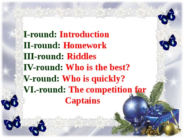 I-round:  Introduction ІІ -round:  Homework III-round:  Riddles IV-round: Who is the best? V-round:  Who is quickly? VI.-round: The competition for  Captains