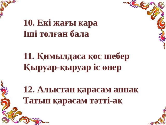 10 . Екі жағы қара Іші толған бала   11 . Қимылдаса қос шебер Қыруар-қыруар іс өнер  12. Алыстан қарасам аппақ Татып қарасам тәтті-ақ
