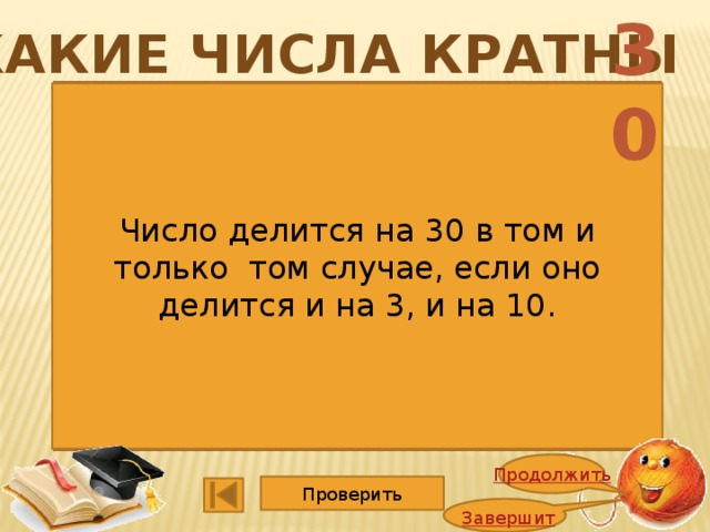 30 Какие числа кратны 1352 4725 1365 5247 2748 1140 2662 3600 9114 15015 6864 2008 Число делится на 30 в том и только том случае, если оно делится и на 3, и на 10. Продолжить Проверить Завершить