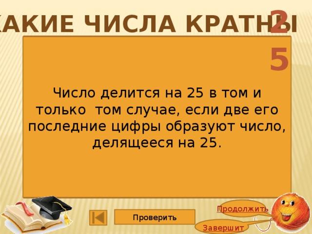 25 Какие числа кратны 1352 4725 1365 5247 2748 1140 2662 3600 9114 15015 6864 2008 Число делится на 25 в том и только том случае, если две его последние цифры образуют число, делящееся на 25. Продолжить Проверить Завершить