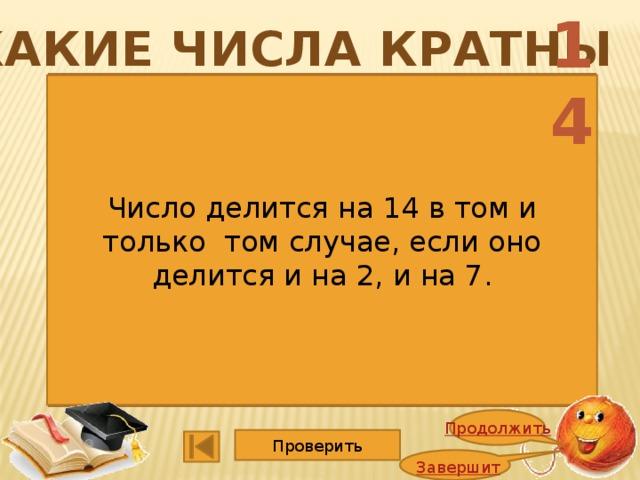14 Какие числа кратны 1352 4725 1365 5247 2748 1140 2662 3600 9114 15015 6864 2008 Число делится на 14 в том и только том случае, если оно делится и на 2, и на 7. Продолжить Проверить Завершить