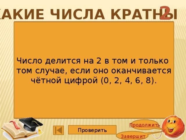 2 Какие числа кратны 1352 4725 1365 5247 2748 1140 2662 3600 9114 15015 6864 2008 Число делится на 2 в том и только том случае, если оно оканчивается чётной цифрой (0, 2, 4, 6, 8). Продолжить Проверить Завершить