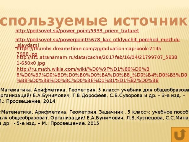 Используемые источники: http://pedsovet.su/power_point/5933_priem_trafaret http://pedsovet.su/powerpoint/5678_kak_otklyuchit_perehod_mezhdu_slaydami http://ru.math.wikia.com/wiki/%D0%9F%D1%80%D0%B8%D0%B7%D0%BD%D0%B0%D0%BA%D0%B8_%D0%B4%D0%B5%D0%BB%D0%B8%D0%BC%D0%BE%D1%81%D1%82%D0%B8 «Математика. Арифметика. Геометрия. 5 класс» учебник для общеобразоват. организаций/ Е.А.Бунимович, Г.В.Дорофеев, С.Б.Суворова и др. – 3-е изд. – М.: Просвещение, 2014 «Математика. Арифметика. Геометрия. Задачник . 5 класс»: учебное пособие для общеобразоват. Организаций/ Е.А.Бунимович, Л.В.Кузнецова, С.С.Минаева и др. - 5-е изд. – М.: Просвещение, 2015