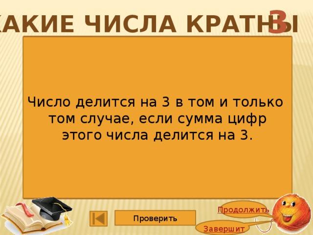 3 Какие числа кратны 1352 4725 1365 5247 2748 1140 2662 3600 9114 15015 6864 2008 Число делится на 3 в том и только том случае, если сумма цифр этого числа делится на 3. Продолжить Проверить Завершить